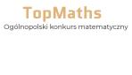 """Ogólnopolski konkurs matematyczny """"TopMaths"""